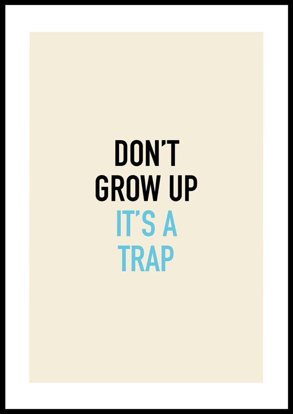 Don´t grow up, it´s a trap