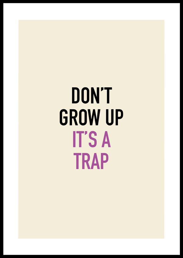 Don´t grow up, it´s a trap 2